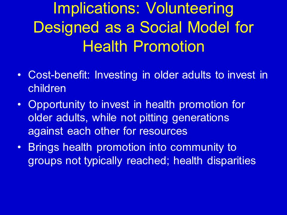 Implications: Volunteering Designed as a Social Model for Health Promotion Cost-benefit: Investing in older adults to invest in children Opportunity t