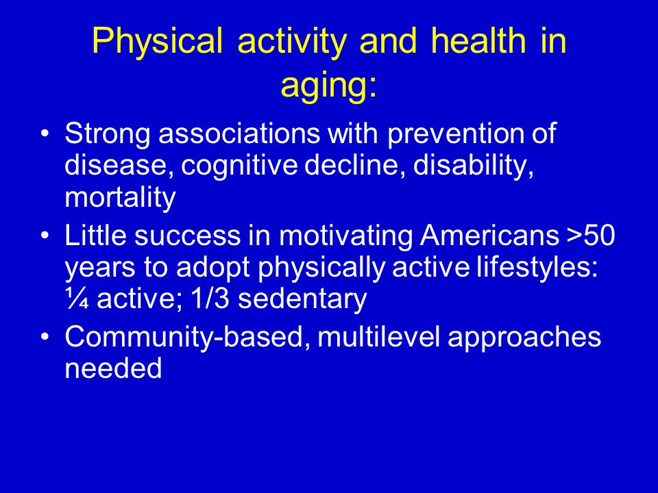 Physical activity and health in aging: Strong associations with prevention of disease, cognitive decline, disability, mortality Little success in moti