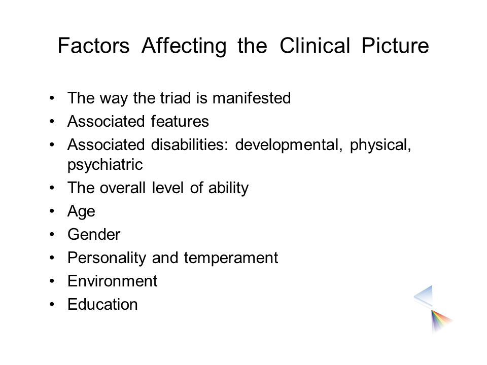 Factors Affecting the Clinical Picture The way the triad is manifested Associated features Associated disabilities: developmental, physical, psychiatr