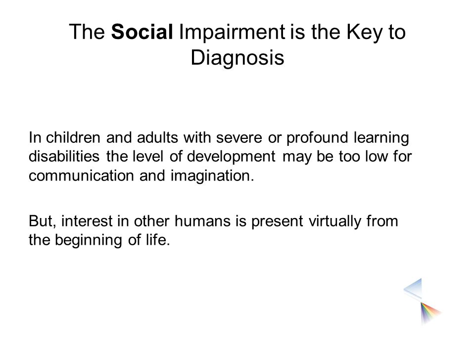 The Social Impairment is the Key to Diagnosis In children and adults with severe or profound learning disabilities the level of development may be too