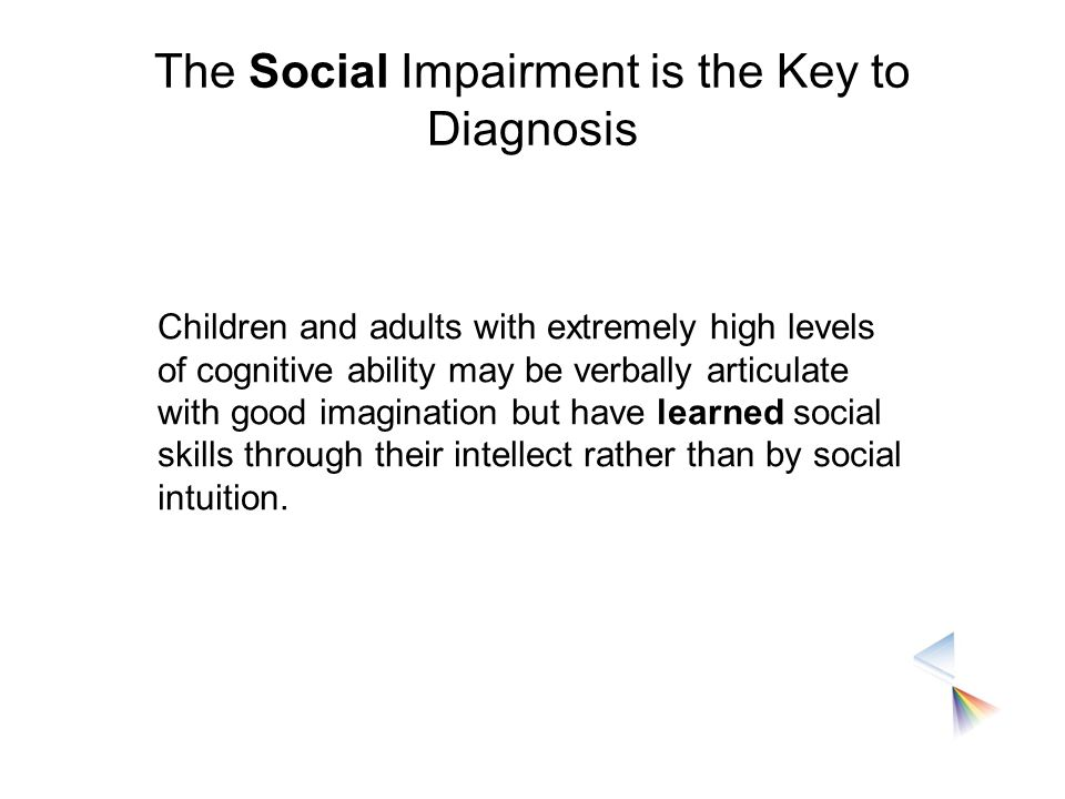 The Social Impairment is the Key to Diagnosis Children and adults with extremely high levels of cognitive ability may be verbally articulate with good