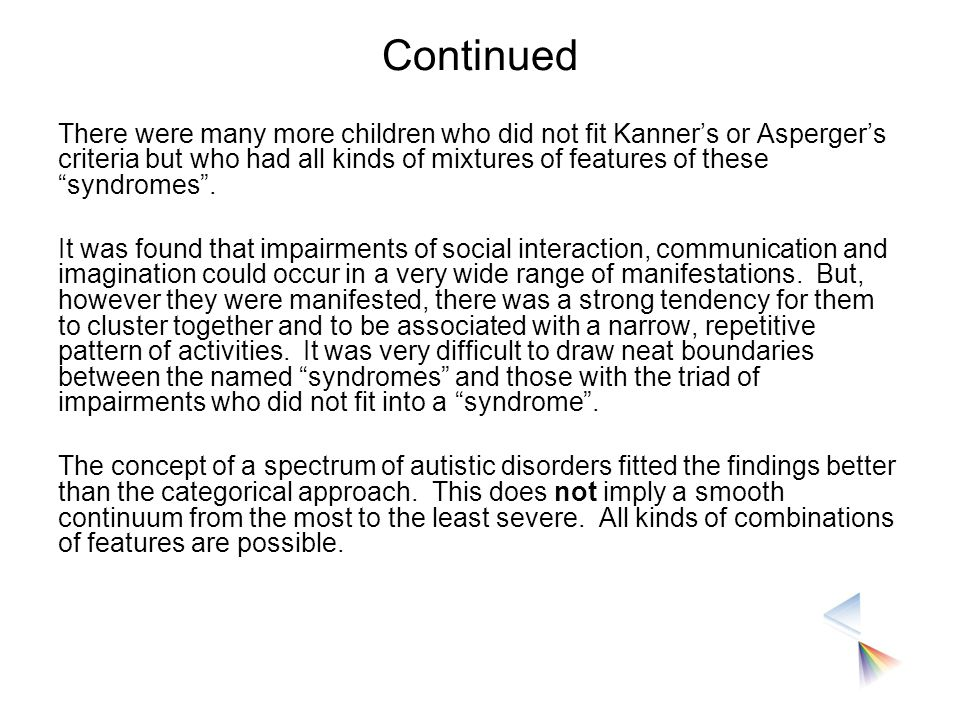 "Continued There were many more children who did not fit Kanner's or Asperger's criteria but who had all kinds of mixtures of features of these ""syndro"