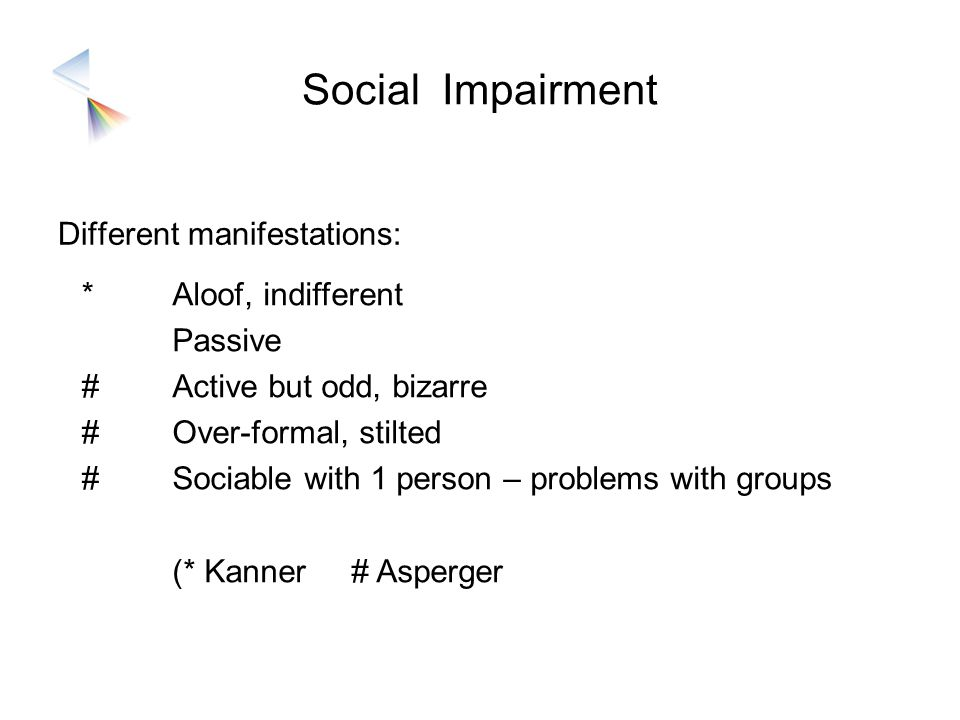 Social Impairment Different manifestations: *###*### Aloof, indifferent Passive Active but odd, bizarre Over-formal, stilted Sociable with 1 person –