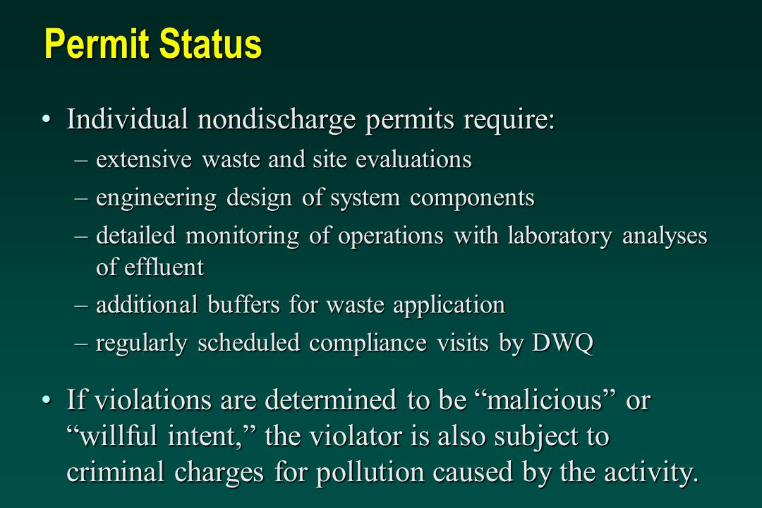 Permit Status Individual nondischarge permits require:Individual nondischarge permits require: –extensive waste and site evaluations –engineering design of system components –detailed monitoring of operations with laboratory analyses of effluent –additional buffers for waste application –regularly scheduled compliance visits by DWQ If violations are determined to be malicious or willful intent, the violator is also subject to criminal charges for pollution caused by the activity.If violations are determined to be malicious or willful intent, the violator is also subject to criminal charges for pollution caused by the activity.