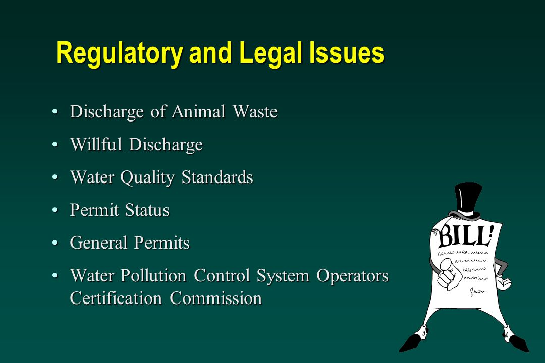 Regulatory and Legal Issues Discharge of Animal WasteDischarge of Animal Waste Willful DischargeWillful Discharge Water Quality StandardsWater Quality Standards Permit StatusPermit Status General PermitsGeneral Permits Water Pollution Control System Operators Certification CommissionWater Pollution Control System Operators Certification Commission