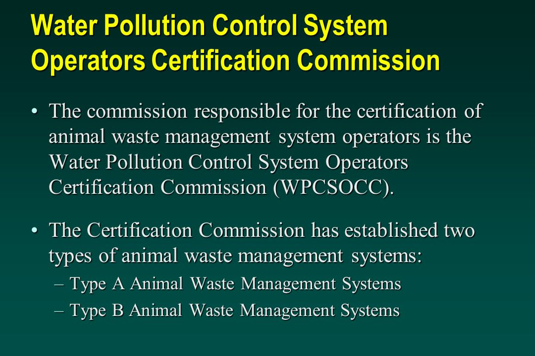 Water Pollution Control System Operators Certification Commission The commission responsible for the certification of animal waste management system operators is the Water Pollution Control System Operators Certification Commission (WPCSOCC).The commission responsible for the certification of animal waste management system operators is the Water Pollution Control System Operators Certification Commission (WPCSOCC).