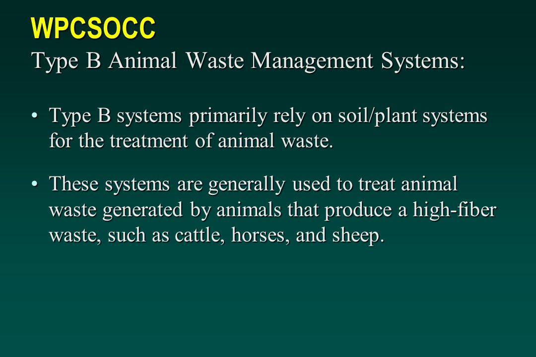 WPCSOCC Type B Animal Waste Management Systems: Type B systems primarily rely on soil/plant systems for the treatment of animal waste.Type B systems primarily rely on soil/plant systems for the treatment of animal waste.