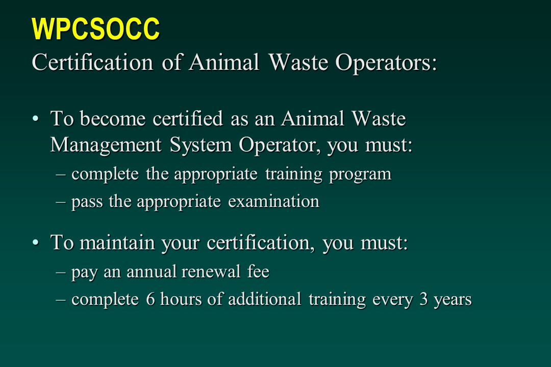 WPCSOCC Certification of Animal Waste Operators: To become certified as an Animal Waste Management System Operator, you must:To become certified as an Animal Waste Management System Operator, you must: –complete the appropriate training program –pass the appropriate examination To maintain your certification, you must:To maintain your certification, you must: –pay an annual renewal fee –complete 6 hours of additional training every 3 years