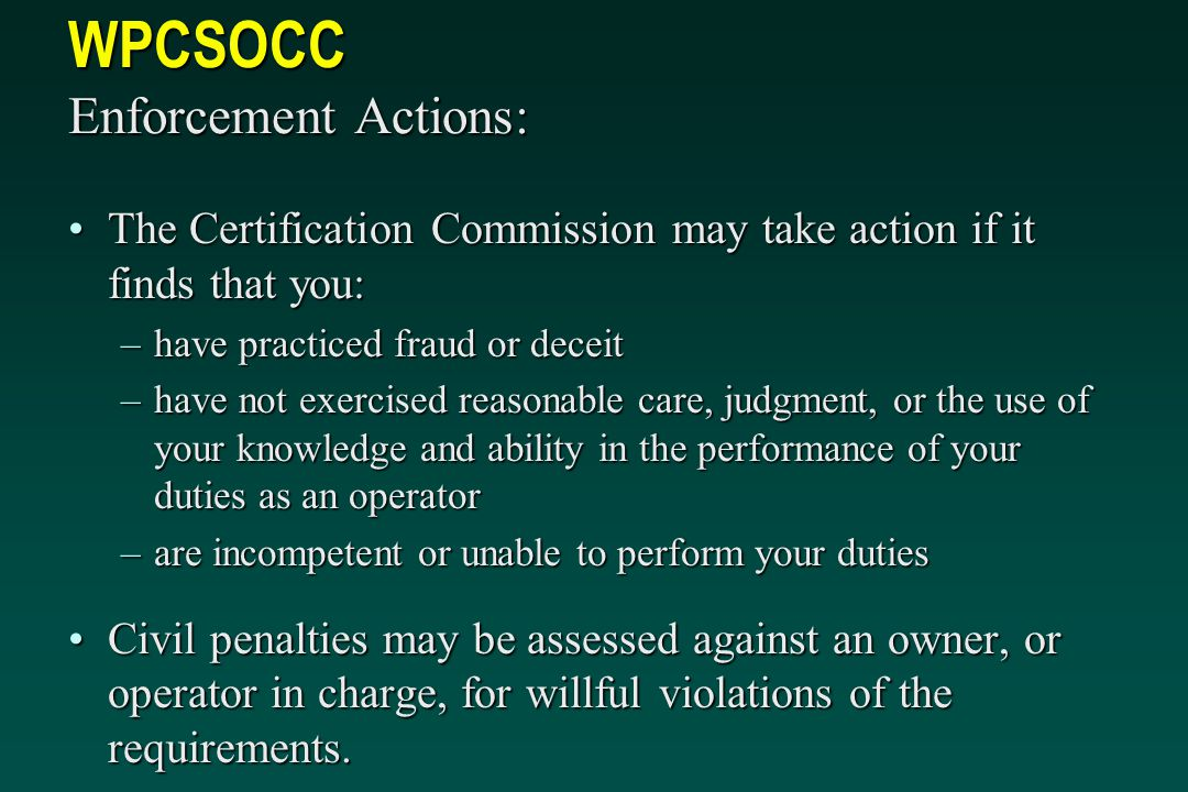 WPCSOCC Enforcement Actions: The Certification Commission may take action if it finds that you:The Certification Commission may take action if it finds that you: –have practiced fraud or deceit –have not exercised reasonable care, judgment, or the use of your knowledge and ability in the performance of your duties as an operator –are incompetent or unable to perform your duties Civil penalties may be assessed against an owner, or operator in charge, for willful violations of the requirements.Civil penalties may be assessed against an owner, or operator in charge, for willful violations of the requirements.