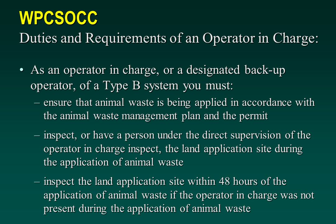 WPCSOCC Duties and Requirements of an Operator in Charge: As an operator in charge, or a designated back-up operator, of a Type B system you must:As an operator in charge, or a designated back-up operator, of a Type B system you must: –ensure that animal waste is being applied in accordance with the animal waste management plan and the permit –inspect, or have a person under the direct supervision of the operator in charge inspect, the land application site during the application of animal waste –inspect the land application site within 48 hours of the application of animal waste if the operator in charge was not present during the application of animal waste