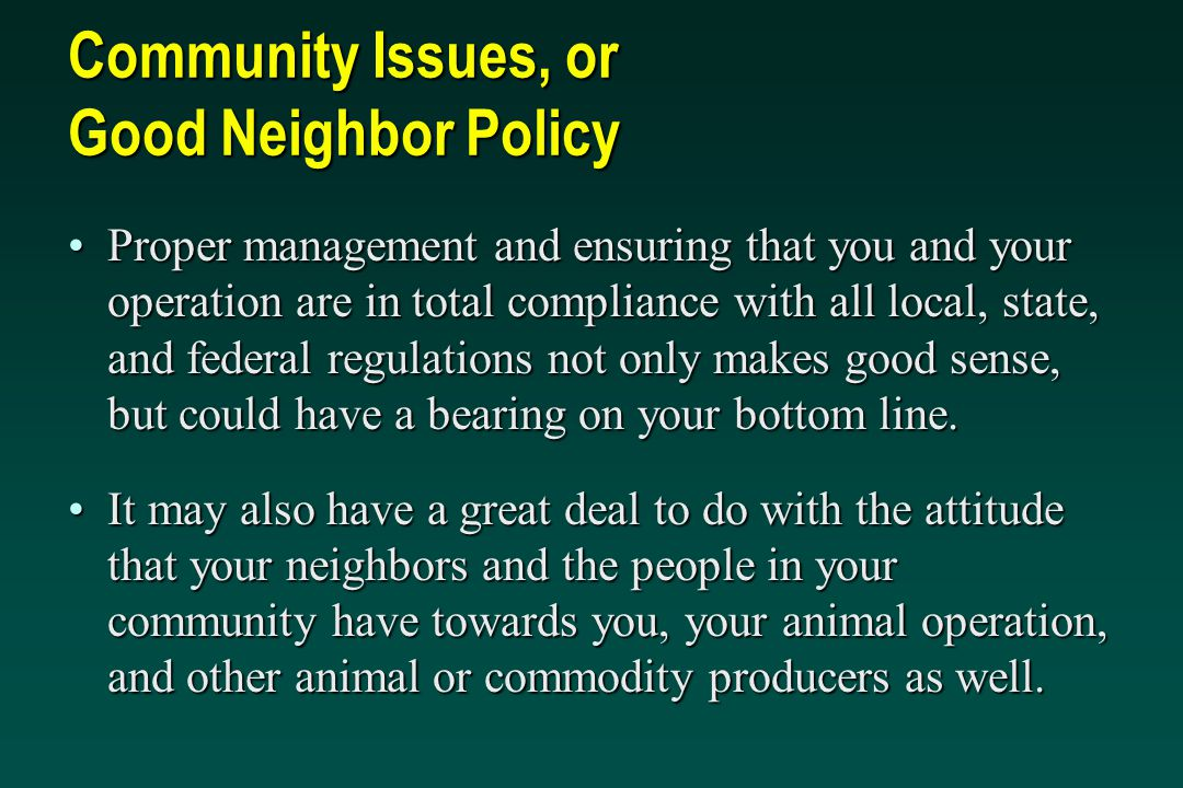 Community Issues, or Good Neighbor Policy Proper management and ensuring that you and your operation are in total compliance with all local, state, and federal regulations not only makes good sense, but could have a bearing on your bottom line.Proper management and ensuring that you and your operation are in total compliance with all local, state, and federal regulations not only makes good sense, but could have a bearing on your bottom line.
