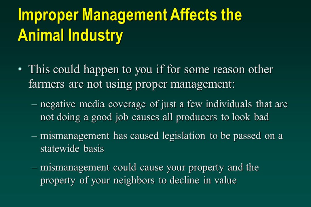 Improper Management Affects the Animal Industry This could happen to you if for some reason other farmers are not using proper management:This could happen to you if for some reason other farmers are not using proper management: –negative media coverage of just a few individuals that are not doing a good job causes all producers to look bad –mismanagement has caused legislation to be passed on a statewide basis –mismanagement could cause your property and the property of your neighbors to decline in value