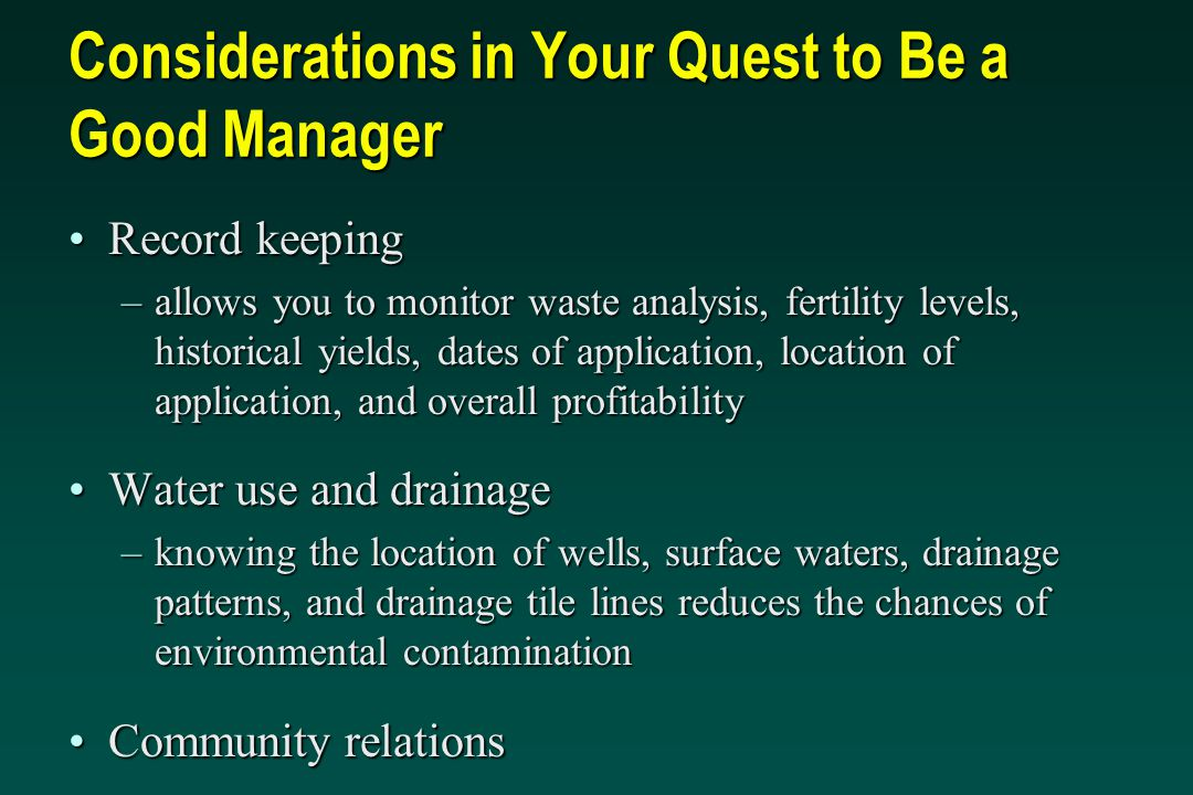 Considerations in Your Quest to Be a Good Manager Record keepingRecord keeping –allows you to monitor waste analysis, fertility levels, historical yields, dates of application, location of application, and overall profitability Water use and drainageWater use and drainage –knowing the location of wells, surface waters, drainage patterns, and drainage tile lines reduces the chances of environmental contamination Community relationsCommunity relations