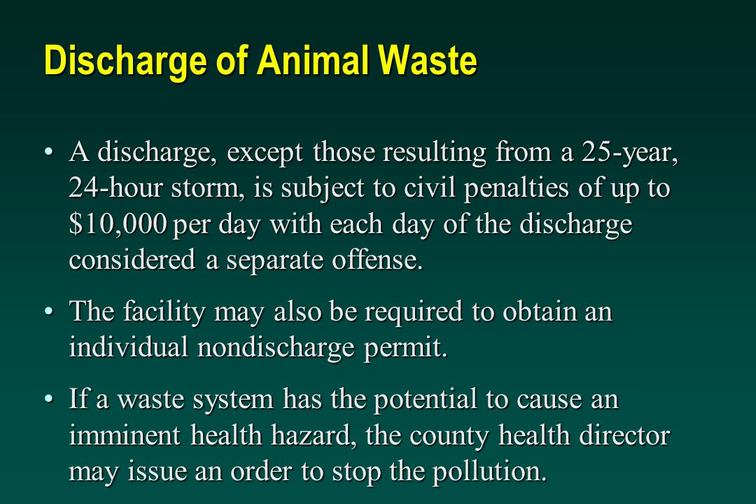 Discharge of Animal Waste A discharge, except those resulting from a 25-year, 24-hour storm, is subject to civil penalties of up to $10,000 per day with each day of the discharge considered a separate offense.A discharge, except those resulting from a 25-year, 24-hour storm, is subject to civil penalties of up to $10,000 per day with each day of the discharge considered a separate offense.