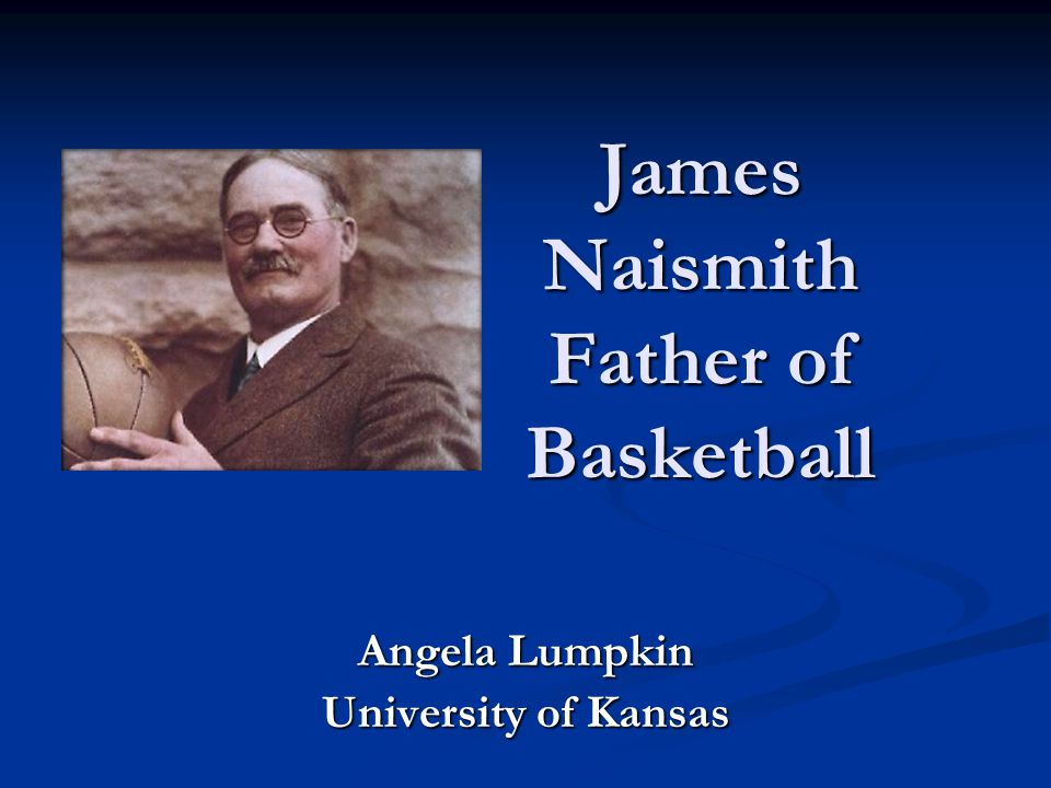 James Naismith Father of Basketball Angela Lumpkin University of Kansas