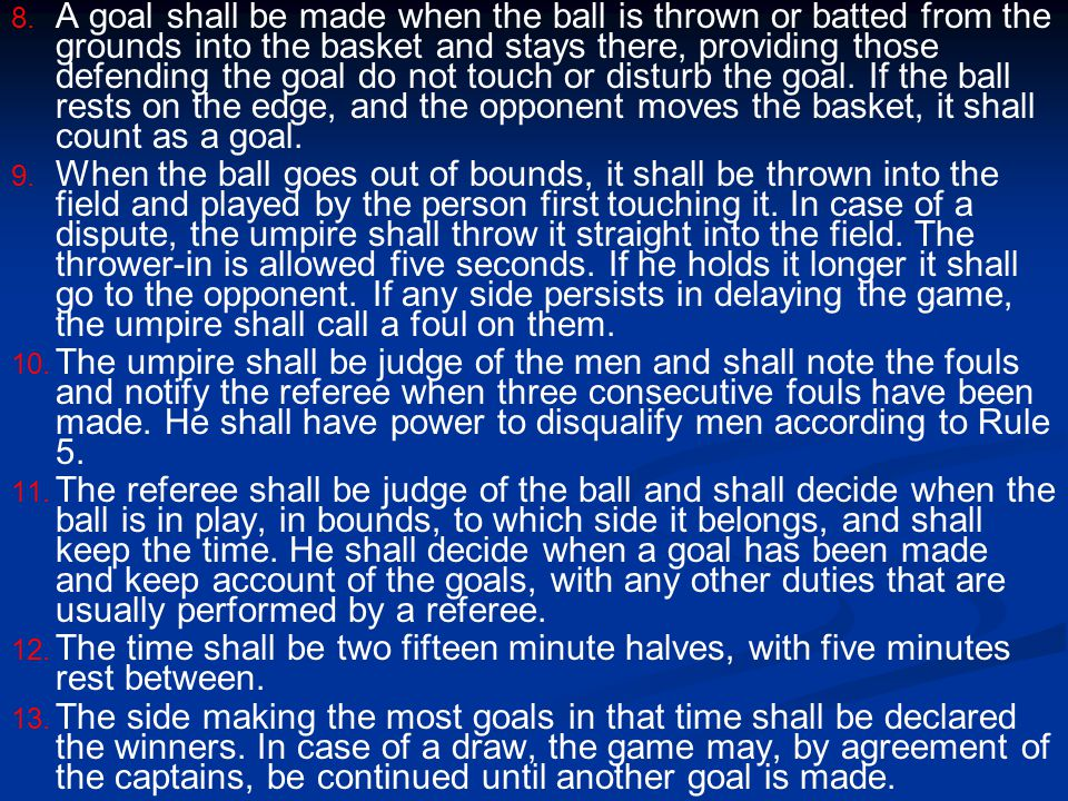 8. 8. A goal shall be made when the ball is thrown or batted from the grounds into the basket and stays there, providing those defending the goal do n