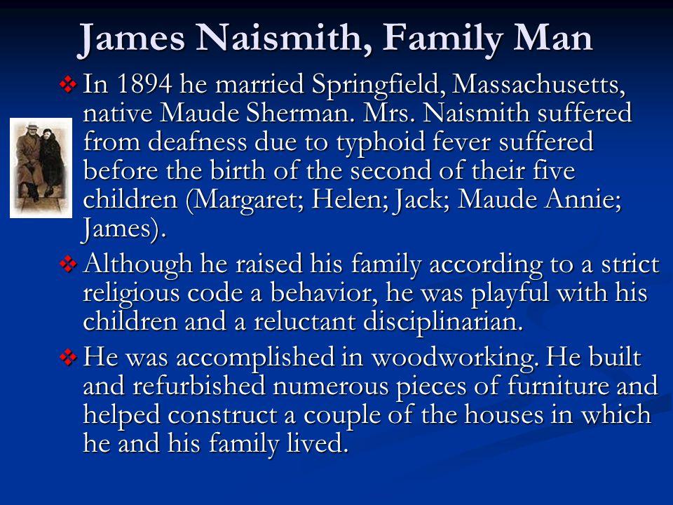 James Naismith, Family Man  In 1894 he married Springfield, Massachusetts, native Maude Sherman.