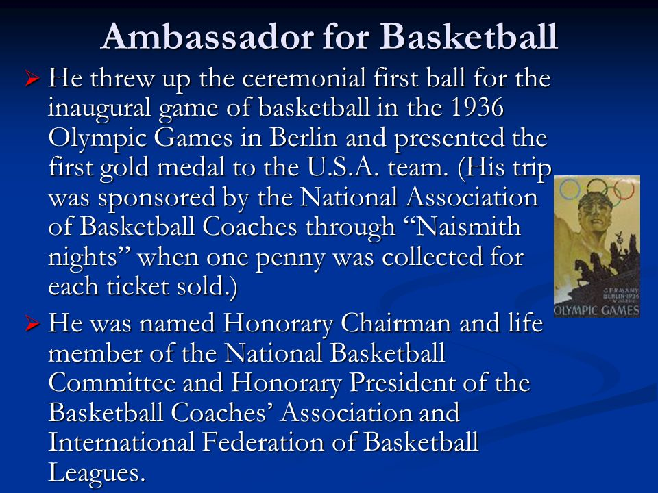 Ambassador for Basketball  He threw up the ceremonial first ball for the inaugural game of basketball in the 1936 Olympic Games in Berlin and presented the first gold medal to the U.S.A.