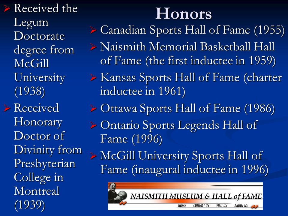 Honors  Received the Legum Doctorate degree from McGill University (1938)  Received Honorary Doctor of Divinity from Presbyterian College in Montreal (1939)  Canadian Sports Hall of Fame (1955)  Naismith Memorial Basketball Hall of Fame (the first inductee in 1959)  Kansas Sports Hall of Fame (charter inductee in 1961)  Ottawa Sports Hall of Fame (1986)  Ontario Sports Legends Hall of Fame (1996)  McGill University Sports Hall of Fame (inaugural inductee in 1996)