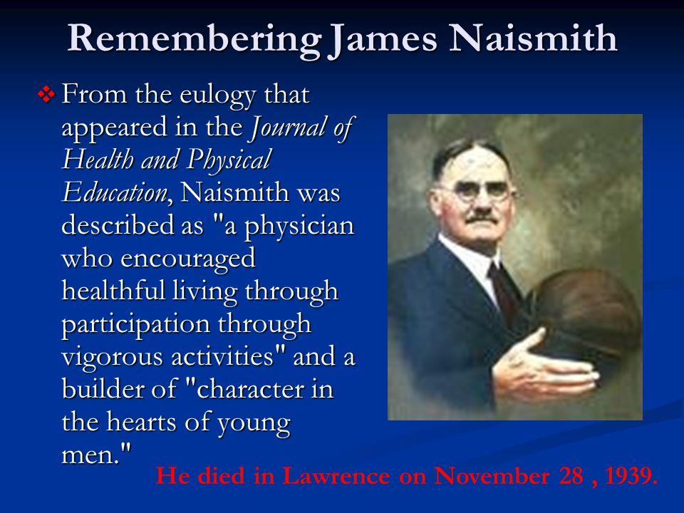 Remembering James Naismith  From the eulogy that appeared in the Journal of Health and Physical Education, Naismith was described as a physician who encouraged healthful living through participation through vigorous activities and a builder of character in the hearts of young men. He died in Lawrence on November 28, 1939.