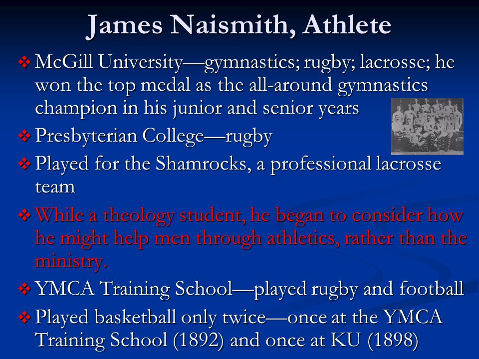 James Naismith, Athlete  McGill University—gymnastics; rugby; lacrosse; he won the top medal as the all-around gymnastics champion in his junior and senior years  Presbyterian College—rugby  Played for the Shamrocks, a professional lacrosse team  While a theology student, he began to consider how he might help men through athletics, rather than the ministry.