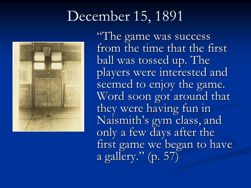 December 15, 1891 The game was success from the time that the first ball was tossed up.