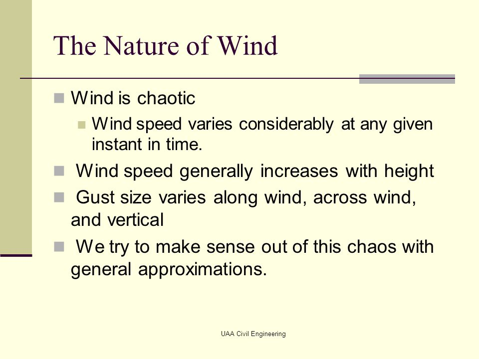 The Nature of Wind Wind is chaotic Wind speed varies considerably at any given instant in time. Wind speed generally increases with height Gust size v