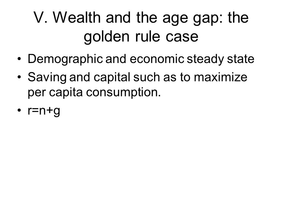 V. Wealth and the age gap: the golden rule case Demographic and economic steady state Saving and capital such as to maximize per capita consumption. r