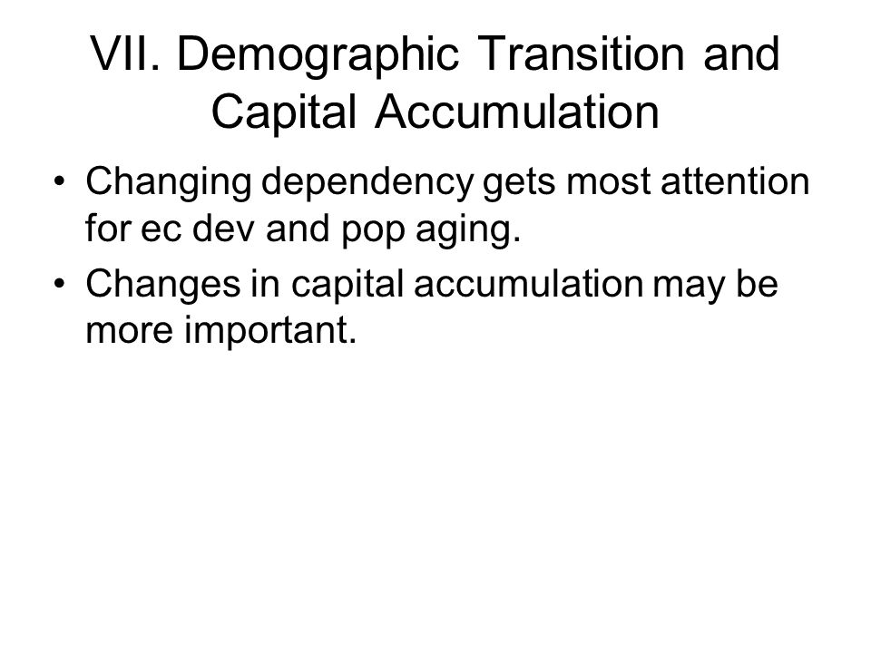 VII. Demographic Transition and Capital Accumulation Changing dependency gets most attention for ec dev and pop aging. Changes in capital accumulation