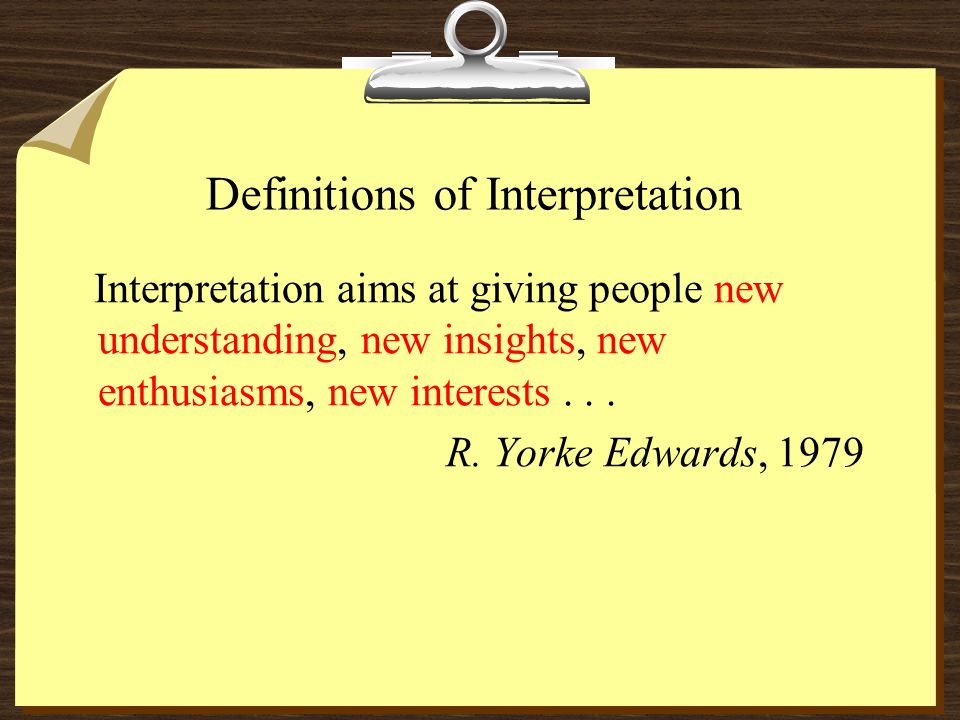 Definitions of Interpretation Interpretation aims at giving people new understanding, new insights, new enthusiasms, new interests...