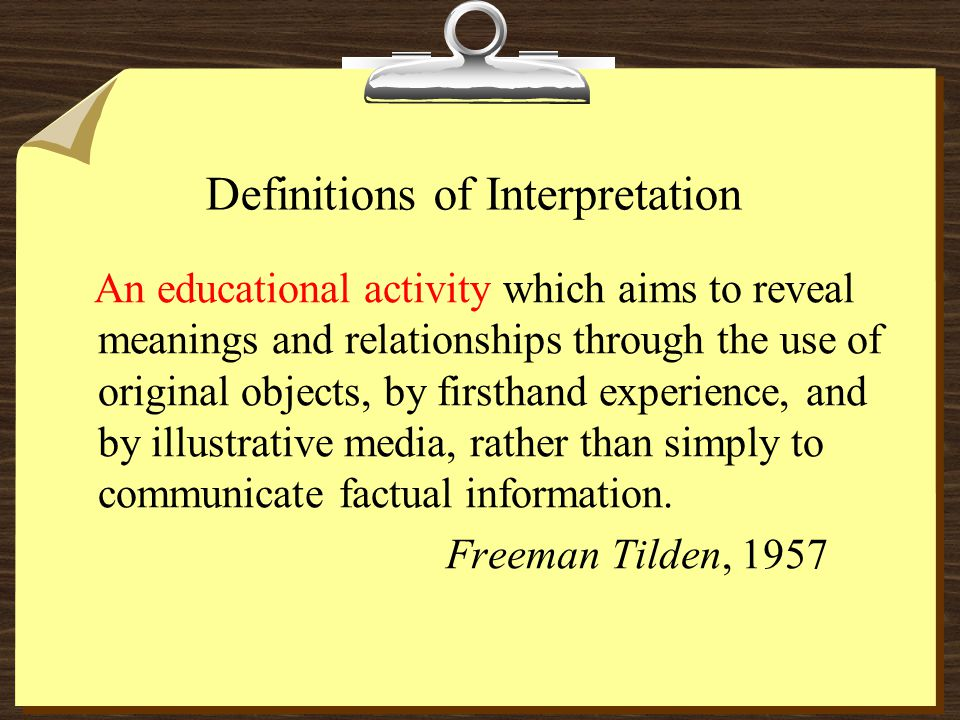 Definitions of Interpretation An educational activity which aims to reveal meanings and relationships through the use of original objects, by firsthand experience, and by illustrative media, rather than simply to communicate factual information.