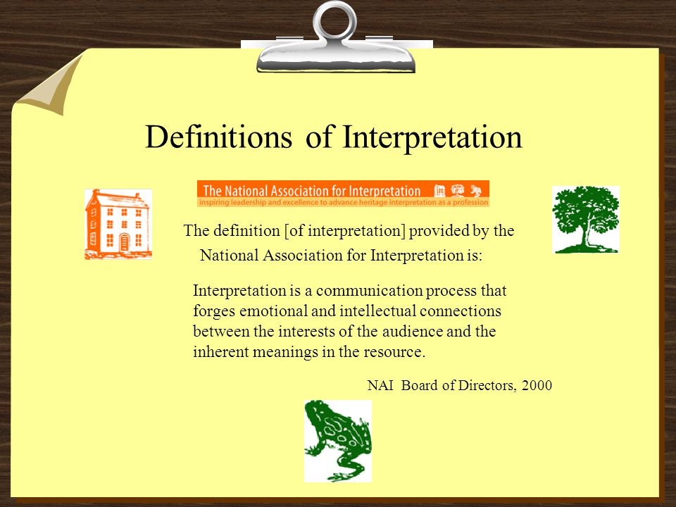 Definitions of Interpretation The definition [of interpretation] provided by the National Association for Interpretation is: Interpretation is a communication process that forges emotional and intellectual connections between the interests of the audience and the inherent meanings in the resource.