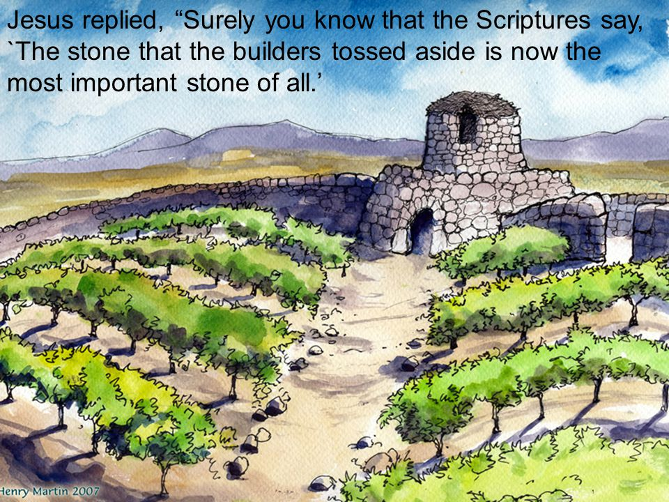 Jesus replied, Surely you know that the Scriptures say, `The stone that the builders tossed aside is now the most important stone of all.'