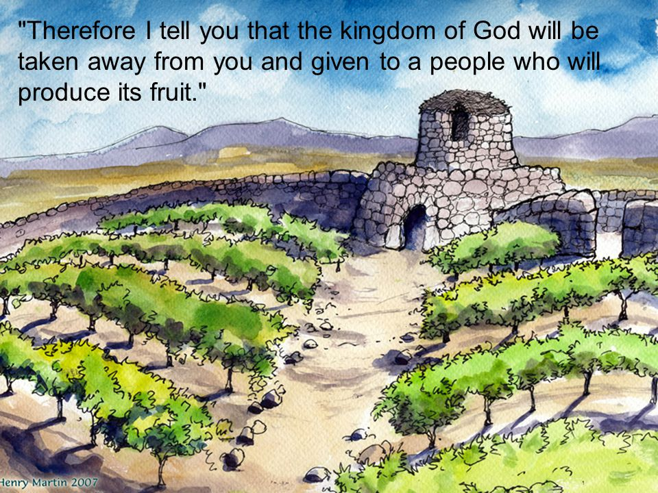 Therefore I tell you that the kingdom of God will be taken away from you and given to a people who will produce its fruit.