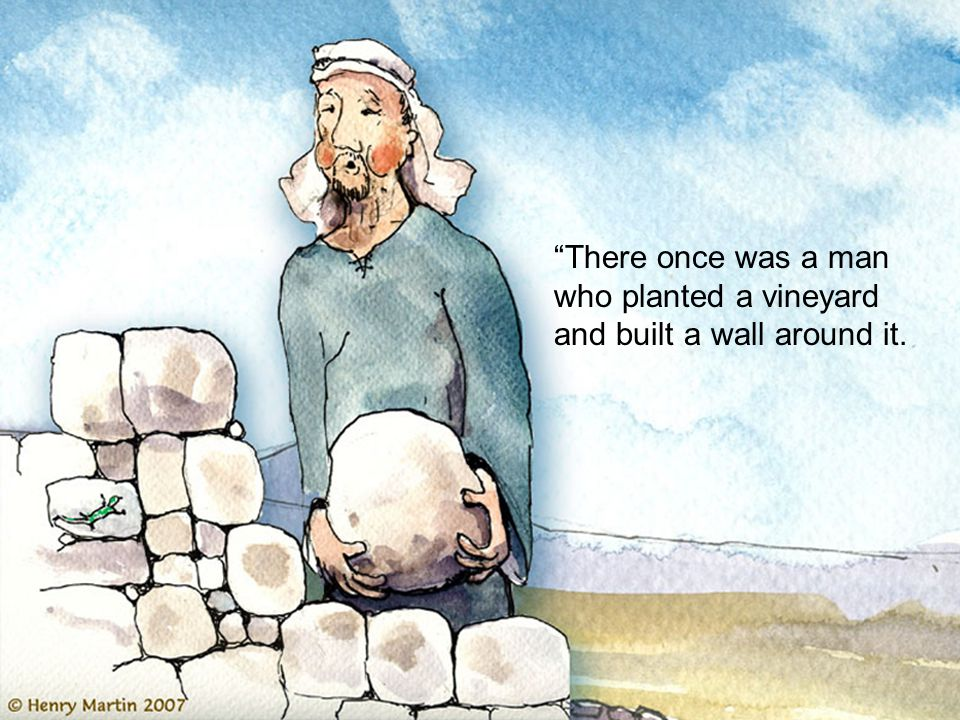 There once was a man who planted a vineyard and built a wall around it.