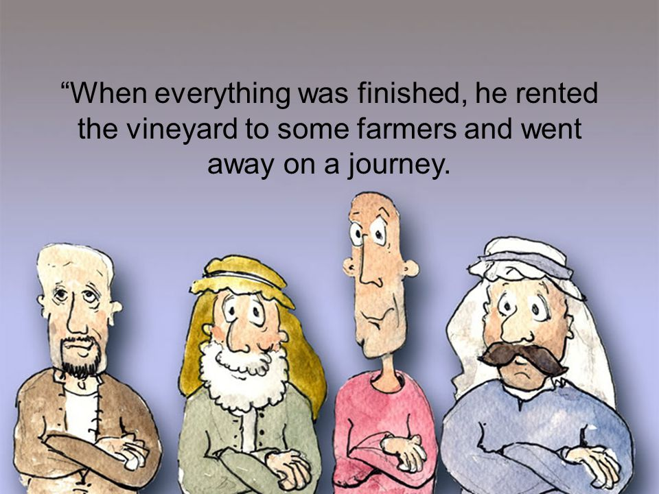 When everything was finished, he rented the vineyard to some farmers and went away on a journey.