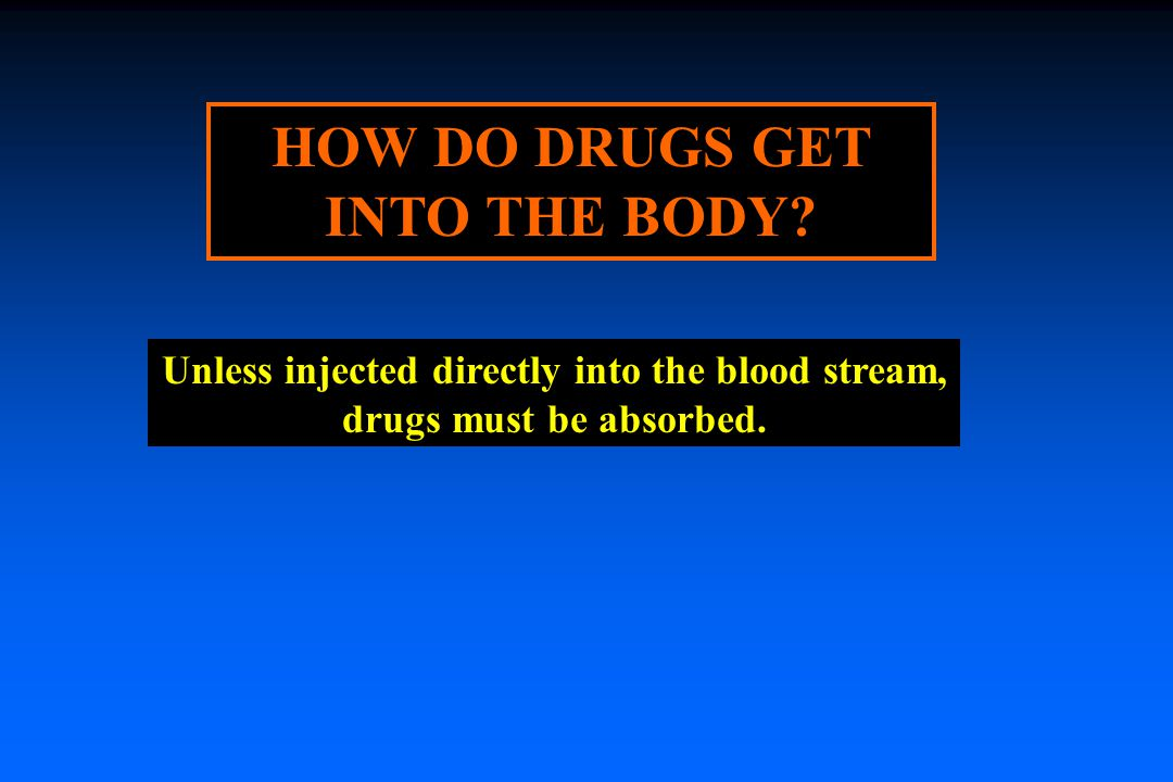HOW DO DRUGS GET INTO THE BODY.