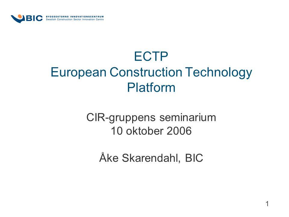 1 ECTP European Construction Technology Platform CIR-gruppens seminarium 10 oktober 2006 Åke Skarendahl, BIC