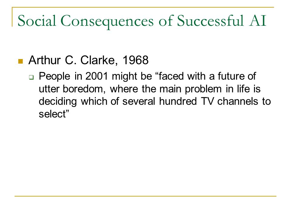 "Social Consequences of Successful AI Arthur C. Clarke, 1968  People in 2001 might be ""faced with a future of utter boredom, where the main problem in"