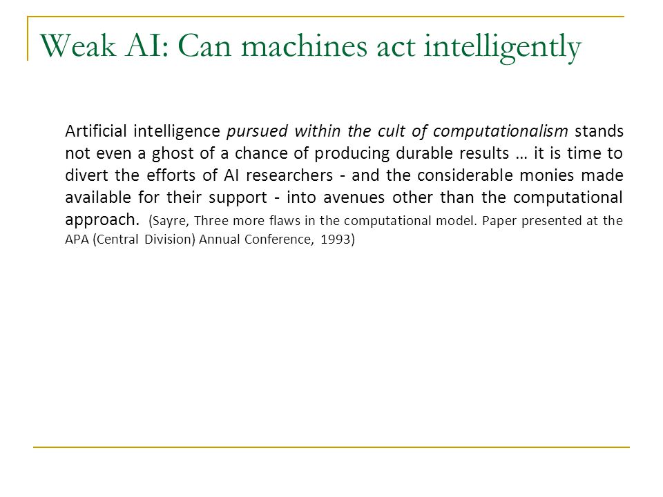 Weak AI: Can machines act intelligently Artificial intelligence pursued within the cult of computationalism stands not even a ghost of a chance of pro