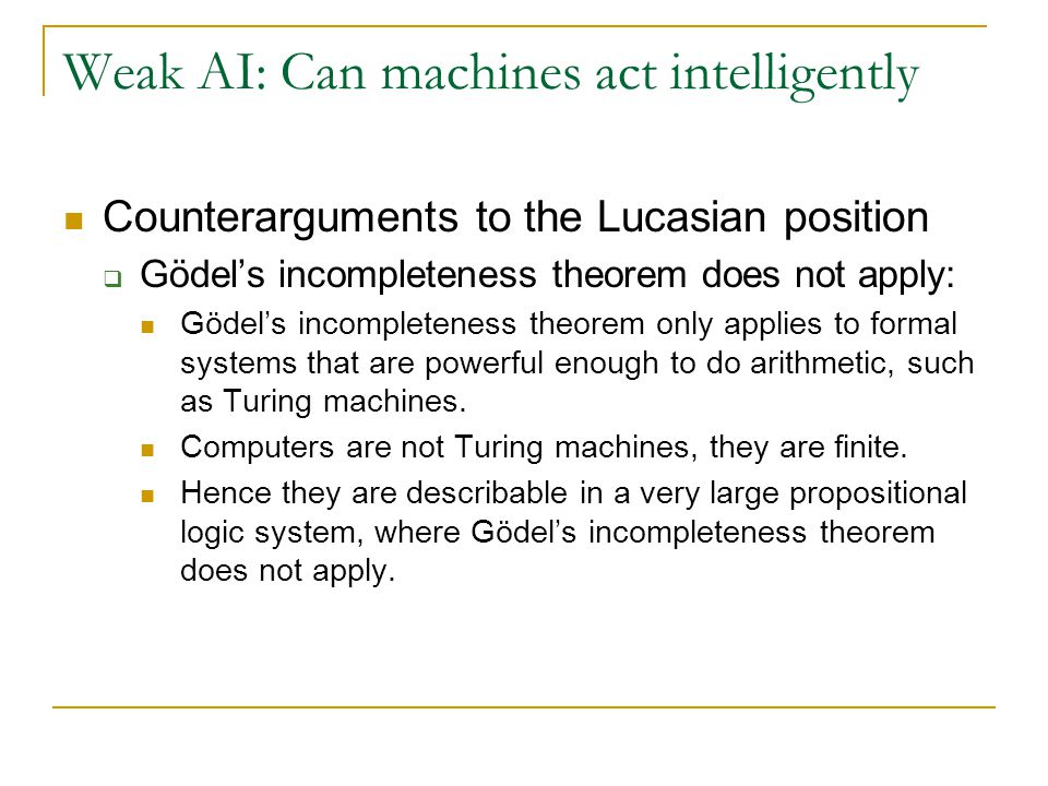 Weak AI: Can machines act intelligently Counterarguments to the Lucasian position  Gödel's incompleteness theorem does not apply: Gödel's incompleten
