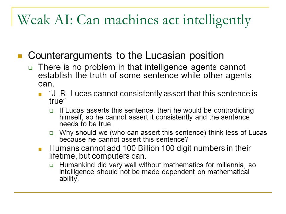 Weak AI: Can machines act intelligently Counterarguments to the Lucasian position  There is no problem in that intelligence agents cannot establish t