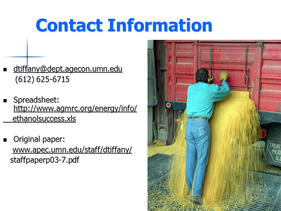 Contact Information dtiffany@dept.agecon.umn.edu dtiffany@dept.agecon.umn.edu dtiffany@dept.agecon.umn.edu (612) 625-6715 (612) 625-6715 Spreadsheet: http://www.agmrc.org/energy/info/ Spreadsheet: http://www.agmrc.org/energy/info/ http://www.agmrc.org/energy/info/ ethanolsuccess.xls ethanolsuccess.xls Original paper: Original paper: www.apec.umn.edu/staff/dtiffany/ www.apec.umn.edu/staff/dtiffany/www.apec.umn.edu/staff/dtiffany/ staffpaperp03-7.pdf staffpaperp03-7.pdf