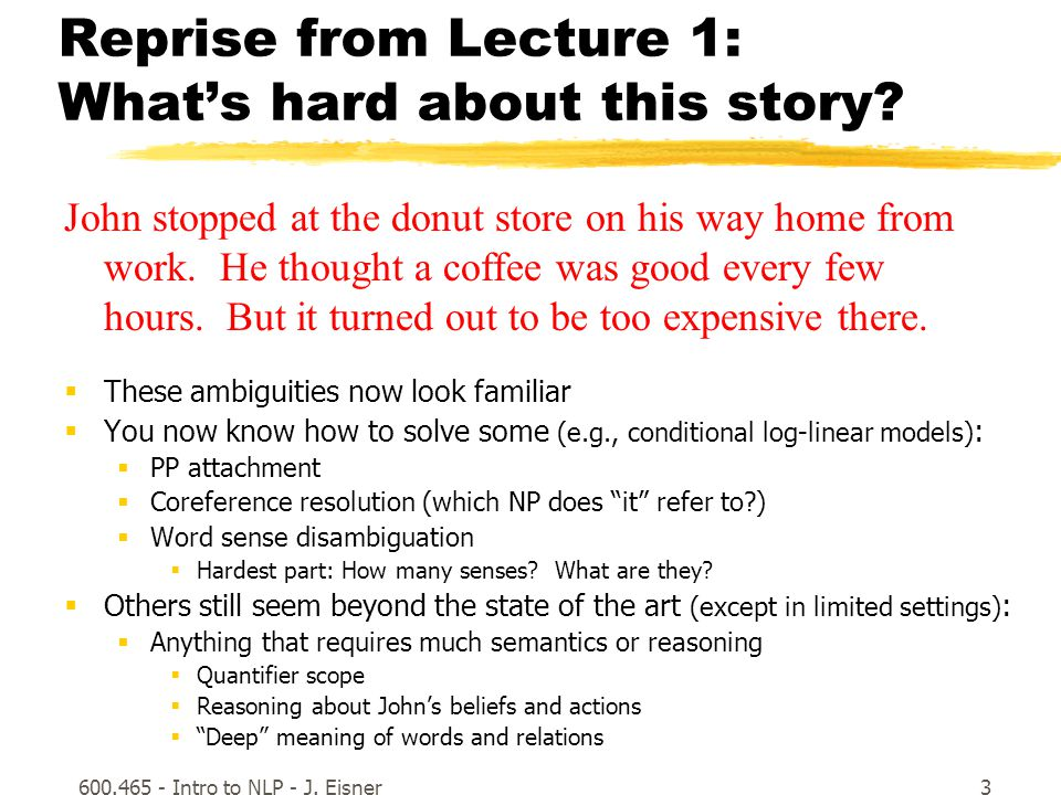 600.465 - Intro to NLP - J. Eisner3 Reprise from Lecture 1: What's hard about this story.