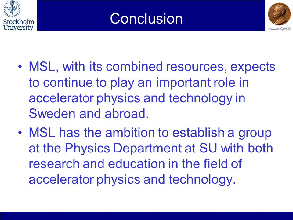Conclusion MSL, with its combined resources, expects to continue to play an important role in accelerator physics and technology in Sweden and abroad.