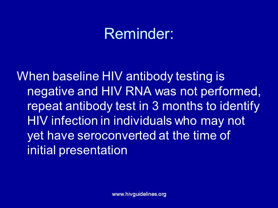 www.hivguidelines.org Reminder: When baseline HIV antibody testing is negative and HIV RNA was not performed, repeat antibody test in 3 months to iden