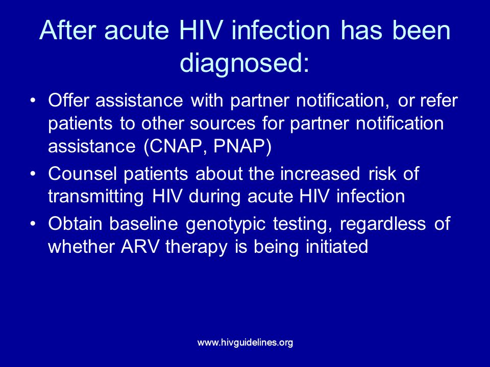 www.hivguidelines.org After acute HIV infection has been diagnosed: Offer assistance with partner notification, or refer patients to other sources for