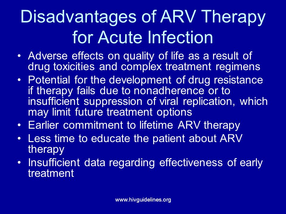 www.hivguidelines.org Disadvantages of ARV Therapy for Acute Infection Adverse effects on quality of life as a result of drug toxicities and complex treatment regimens Potential for the development of drug resistance if therapy fails due to nonadherence or to insufficient suppression of viral replication, which may limit future treatment options Earlier commitment to lifetime ARV therapy Less time to educate the patient about ARV therapy Insufficient data regarding effectiveness of early treatment