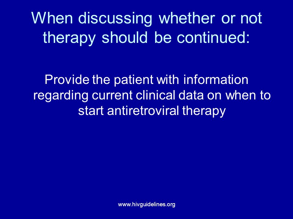 www.hivguidelines.org When discussing whether or not therapy should be continued: Provide the patient with information regarding current clinical data on when to start antiretroviral therapy