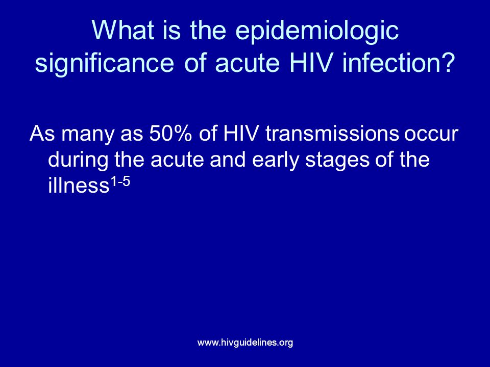 www.hivguidelines.org What is the epidemiologic significance of acute HIV infection? As many as 50% of HIV transmissions occur during the acute and ea